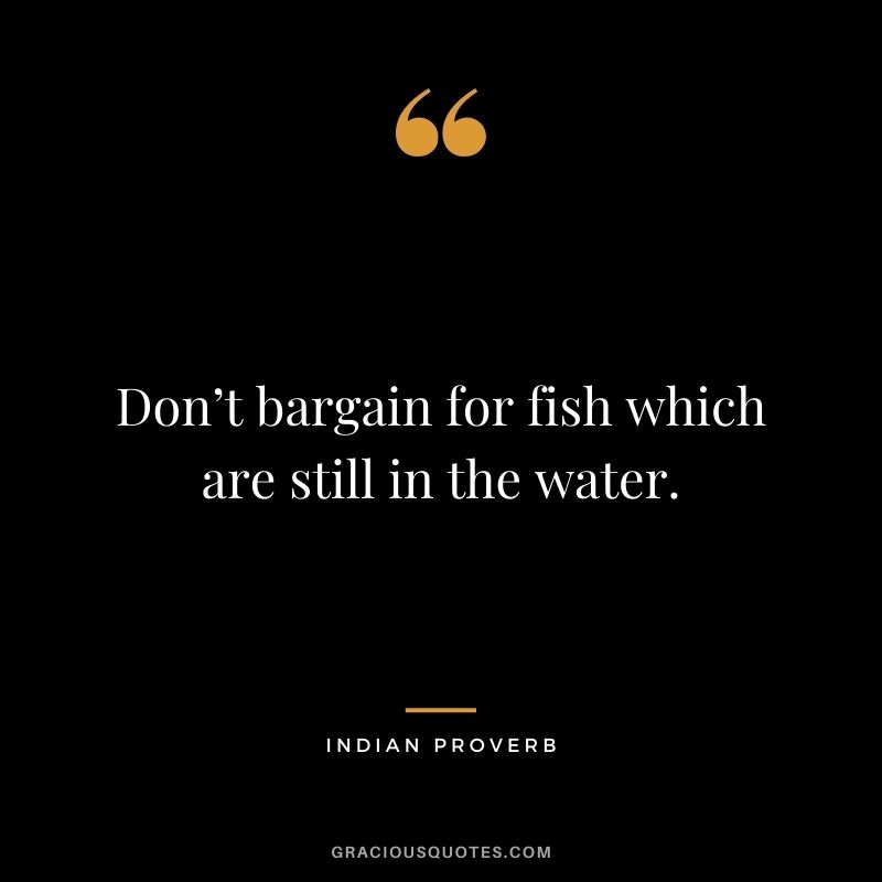 Don't bargain for fish which are still in the water.