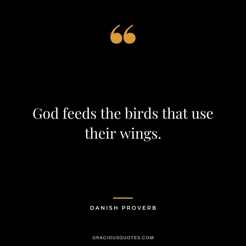God feeds the birds that use their wings.