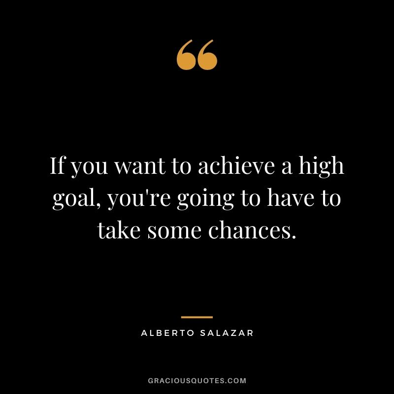 If you want to achieve a high goal, you're going to have to take some chances. - Alberto Salazar
