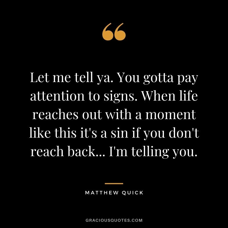 Let me tell ya. You gotta pay attention to signs. When life reaches out with a moment like this it's a sin if you don't reach back... I'm telling you. ― Matthew Quick