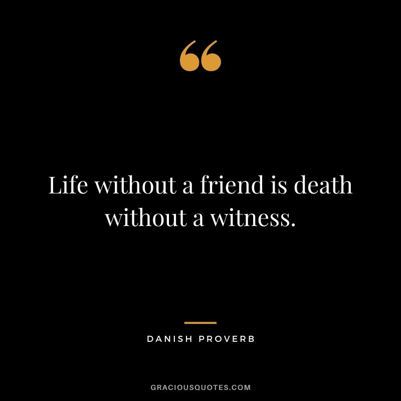 Life without a friend is death without a witness.