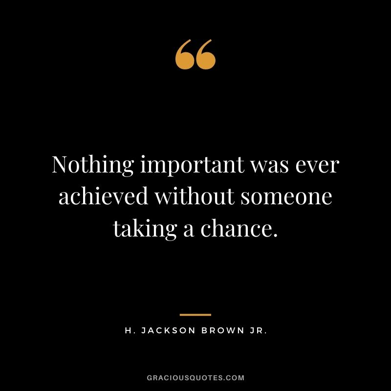 Nothing important was ever achieved without someone taking a chance. - H. Jackson Brown Jr.