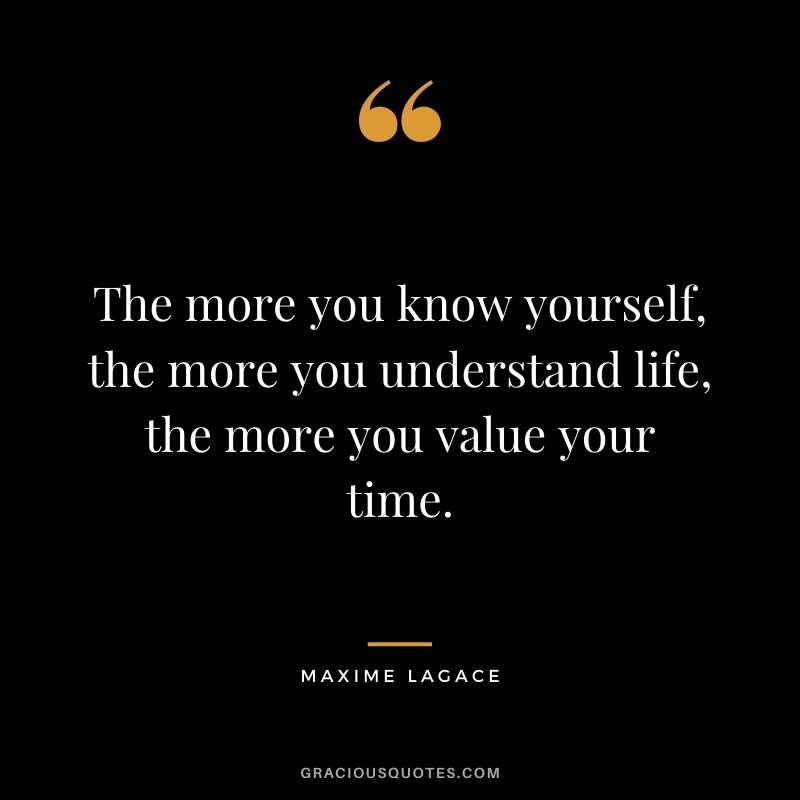 The more you know yourself, the more you understand life, the more you value your time. - Maxime Lagace