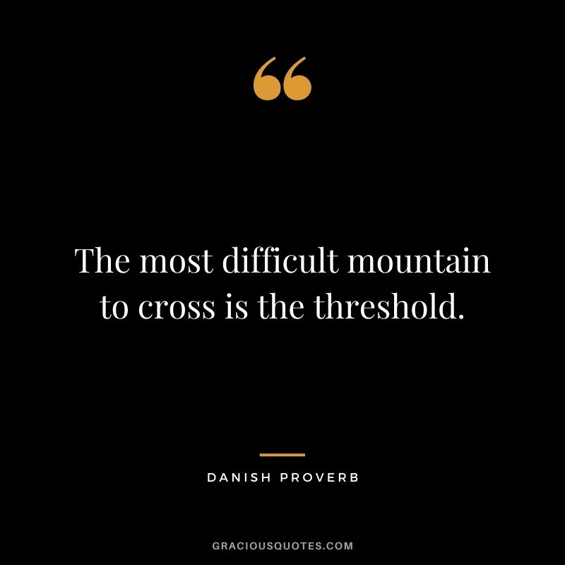 The most difficult mountain to cross is the threshold.