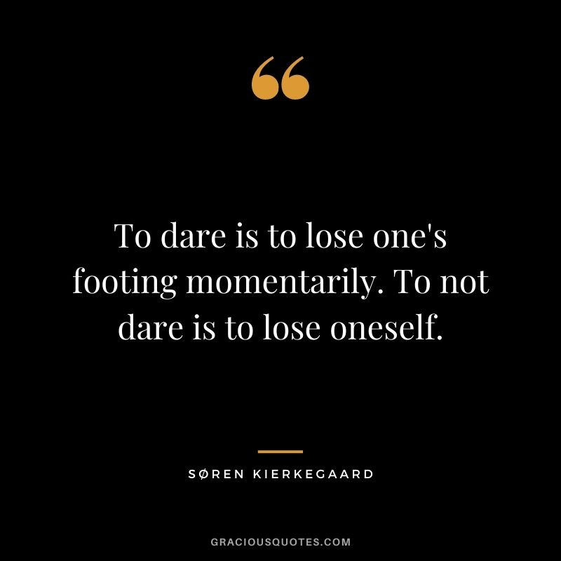To dare is to lose one's footing momentarily. To not dare is to lose oneself. - Søren Kierkegaard