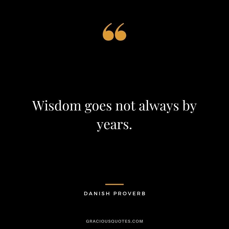 Wisdom goes not always by years.