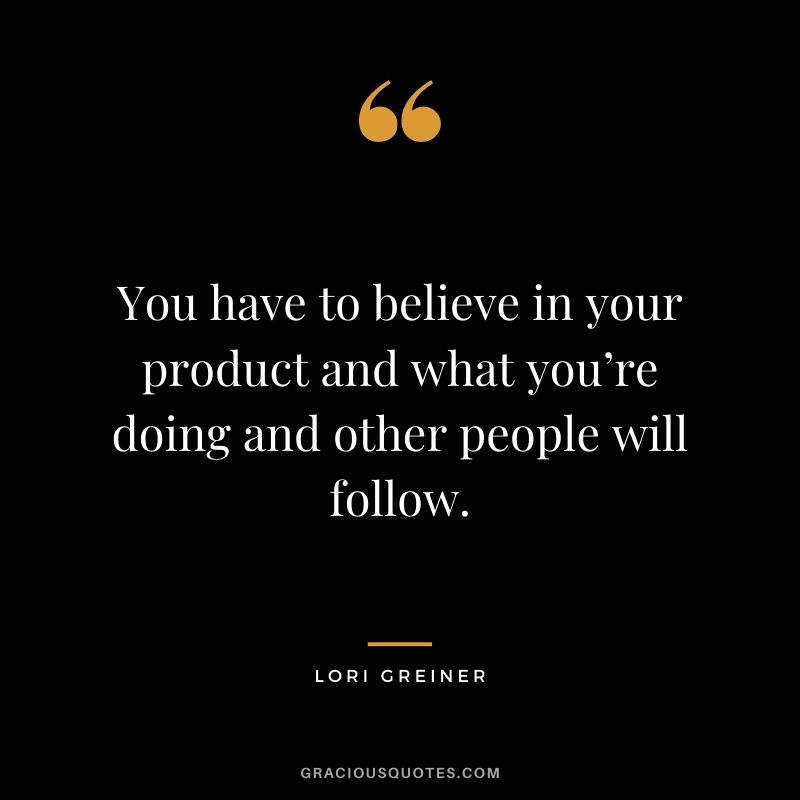 You have to believe in your product and what you're doing and other people will follow.
