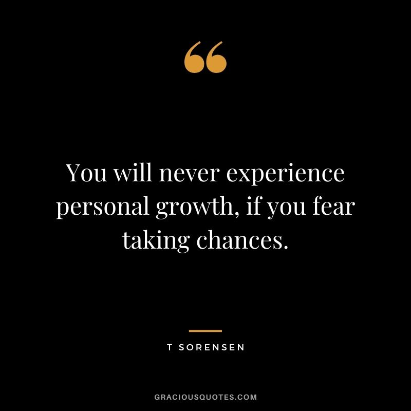 You will never experience personal growth, if you fear taking chances. - T Sorensen
