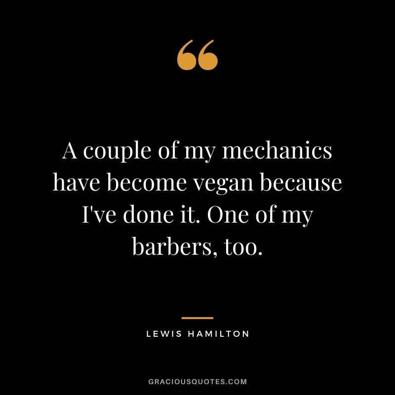 A couple of my mechanics have become vegan because I've done it. One of my barbers, too.