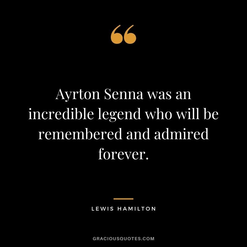 Ayrton Senna was an incredible legend who will be remembered and admired forever.