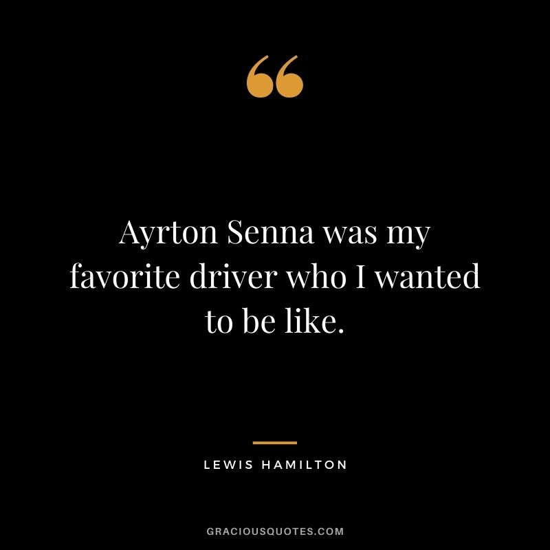 Ayrton Senna was my favorite driver who I wanted to be like.