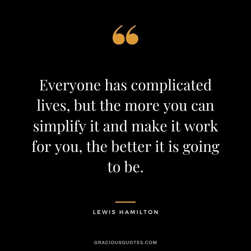 Everyone has complicated lives, but the more you can simplify it and make it work for you, the better it is going to be.