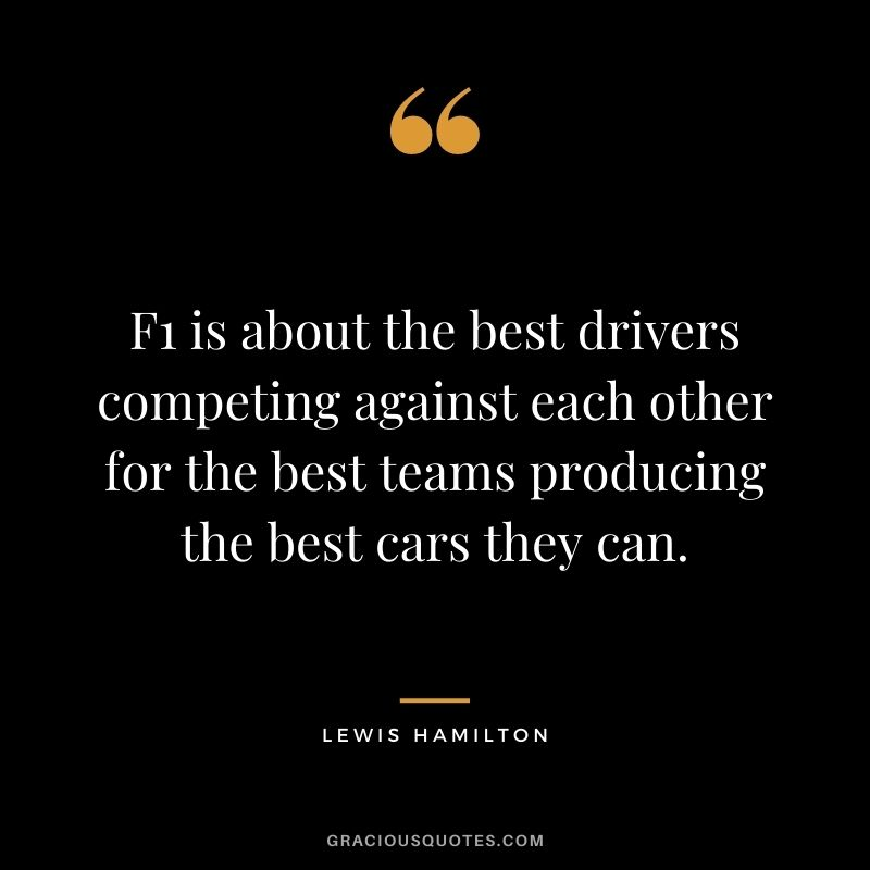F1 is about the best drivers competing against each other for the best teams producing the best cars they can.