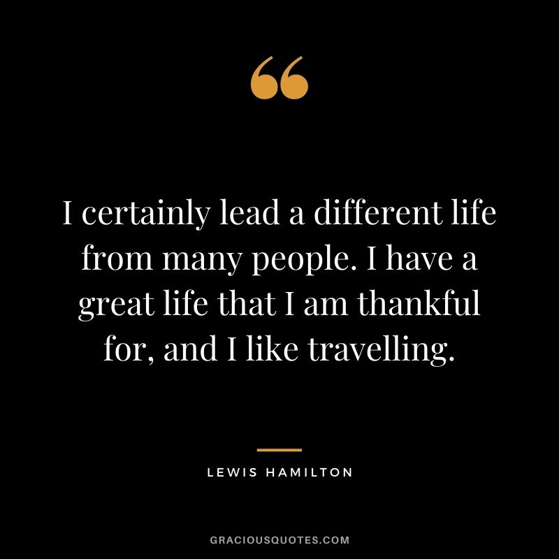 I certainly lead a different life from many people. I have a great life that I am thankful for, and I like travelling.