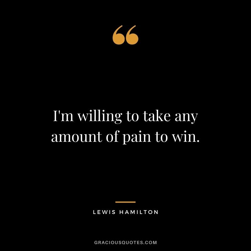I'm willing to take any amount of pain to win.