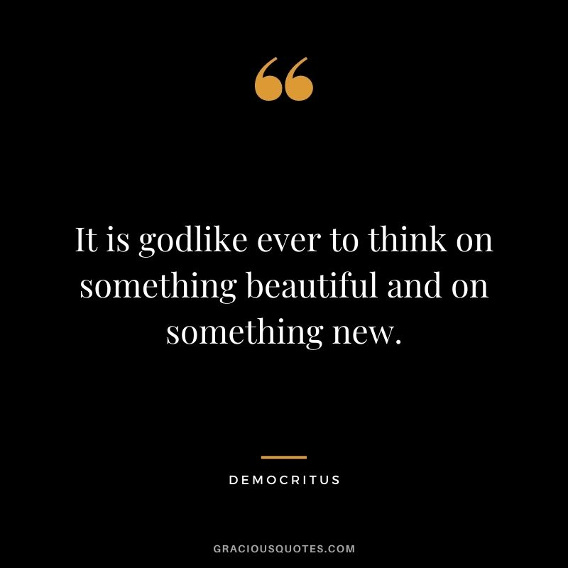 It is godlike ever to think on something beautiful and on something new.