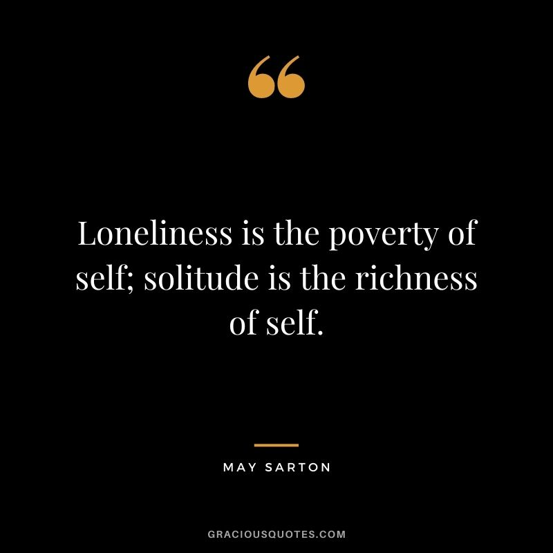 Loneliness is the poverty of self; solitude is the richness of self. - May Sarton