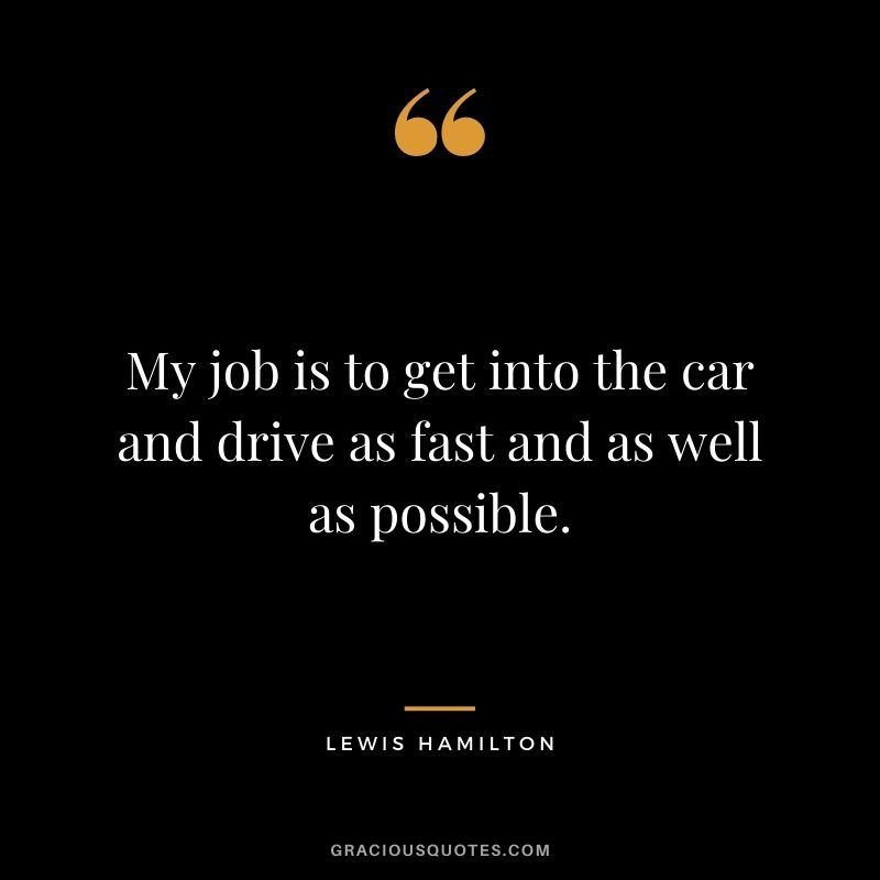 My job is to get into the car and drive as fast and as well as possible.