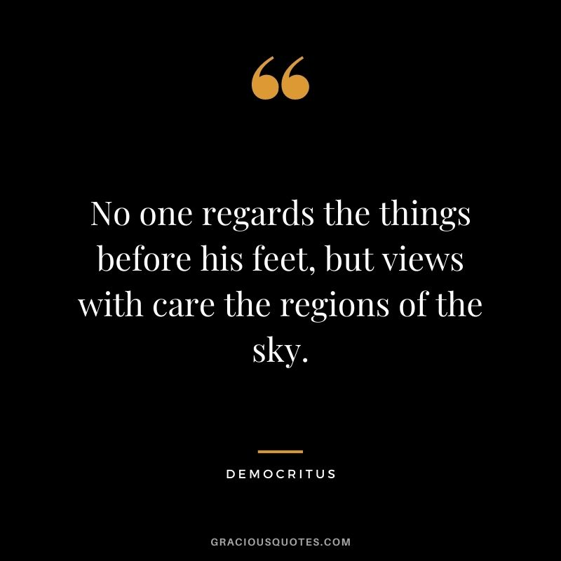 No one regards the things before his feet, but views with care the regions of the sky.