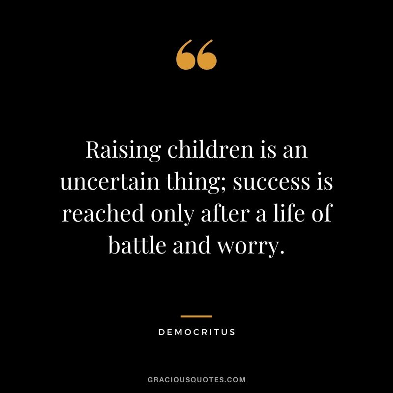 Raising children is an uncertain thing; success is reached only after a life of battle and worry.