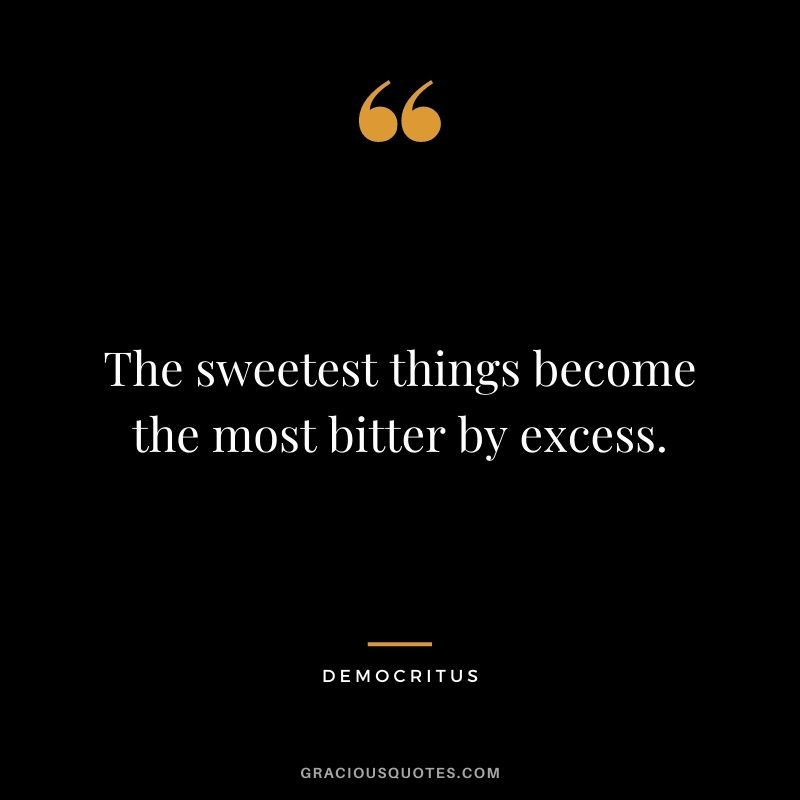 The sweetest things become the most bitter by excess.