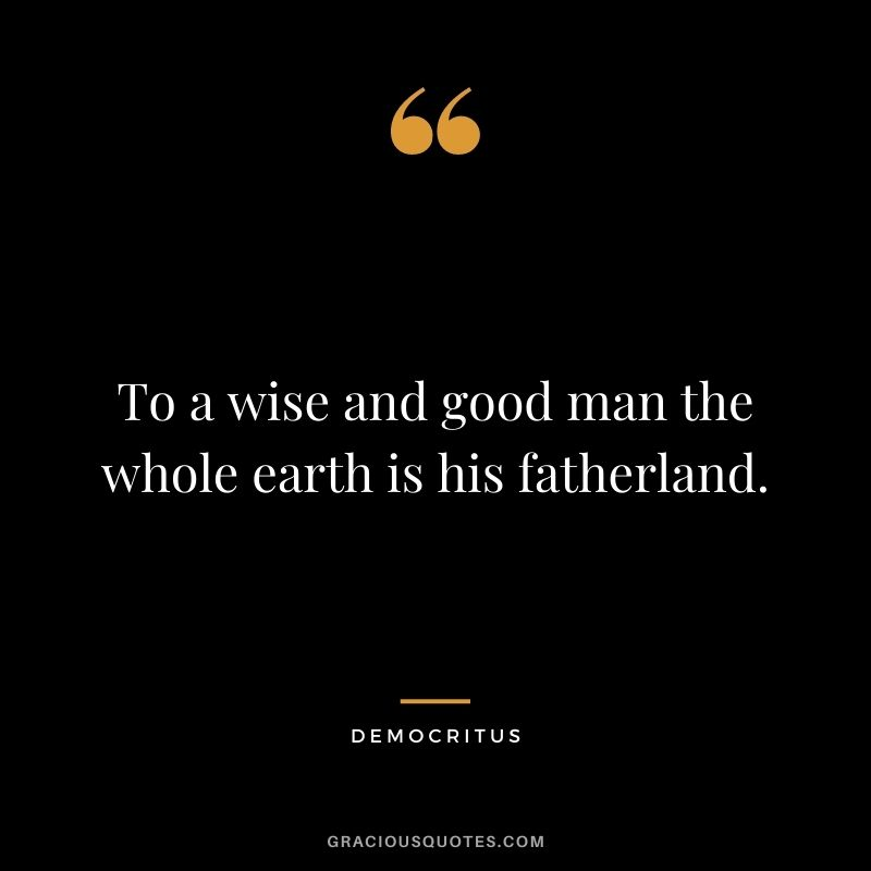 To a wise and good man the whole earth is his fatherland.