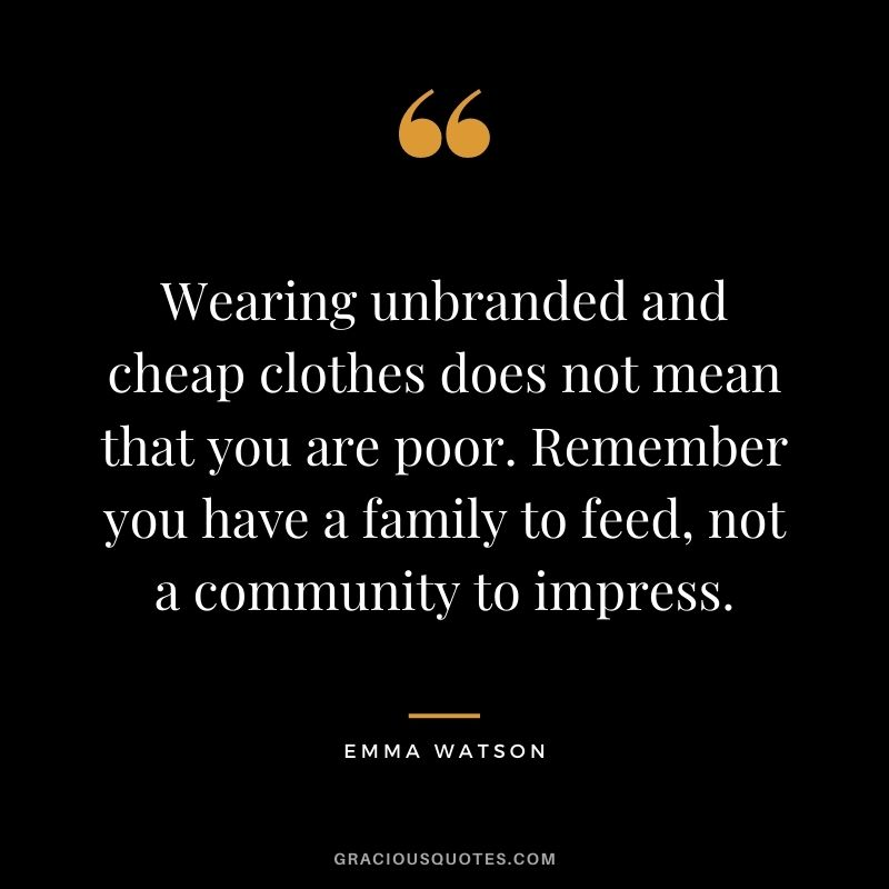 Wearing unbranded and cheap clothes does not mean that you are poor. Remember you have a family to feed, not a community to impress.