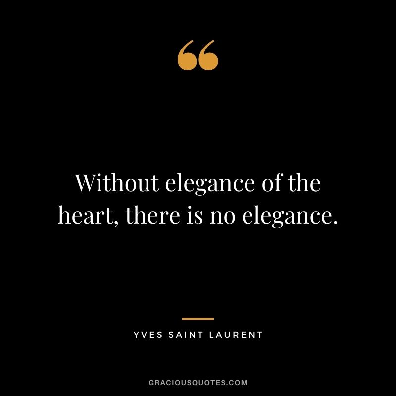 Without elegance of the heart, there is no elegance.