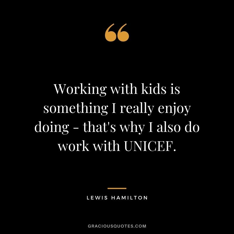 Working with kids is something I really enjoy doing - that's why I also do work with UNICEF.