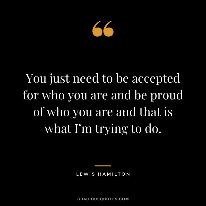 You just need to be accepted for who you are and be proud of who you are and that is what I'm trying to do.