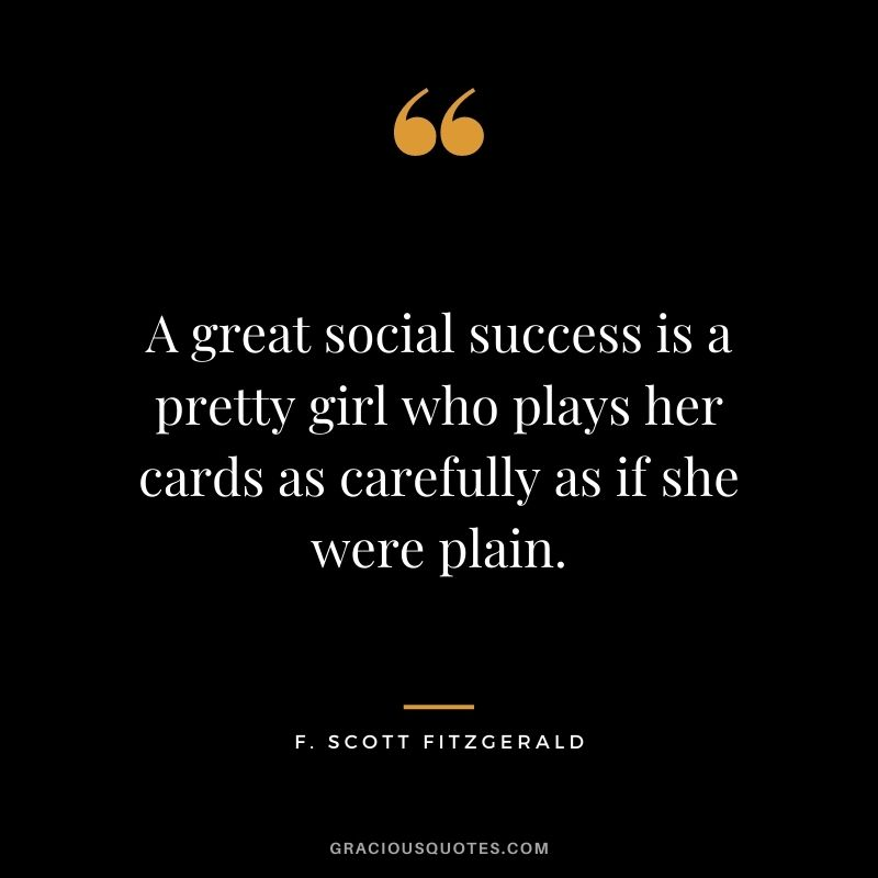 A great social success is a pretty girl who plays her cards as carefully as if she were plain.