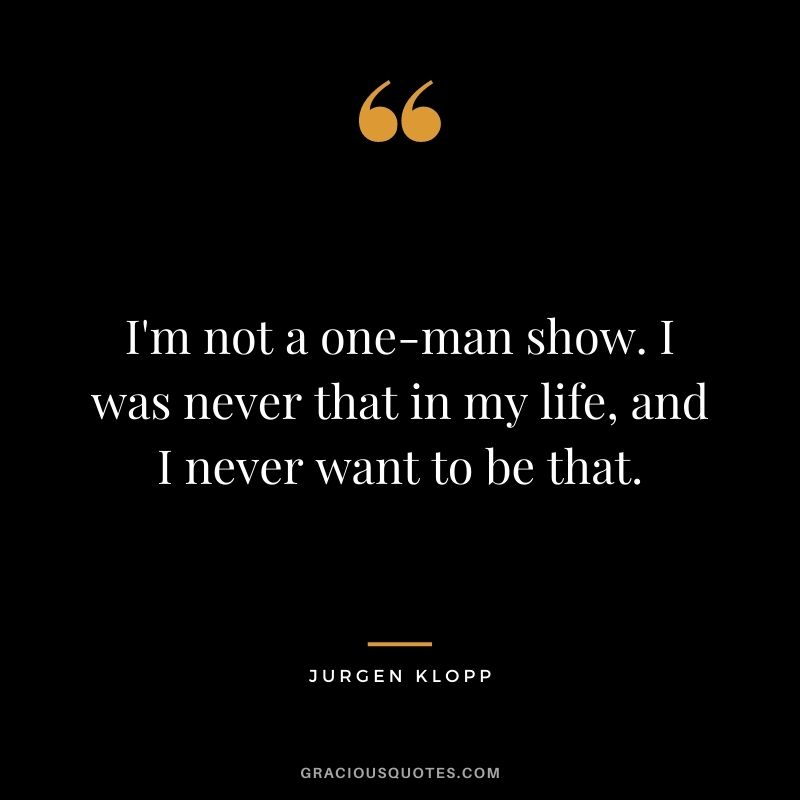 I'm not a one-man show. I was never that in my life, and I never want to be that.