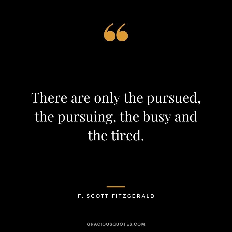 There are only the pursued, the pursuing, the busy and the tired.