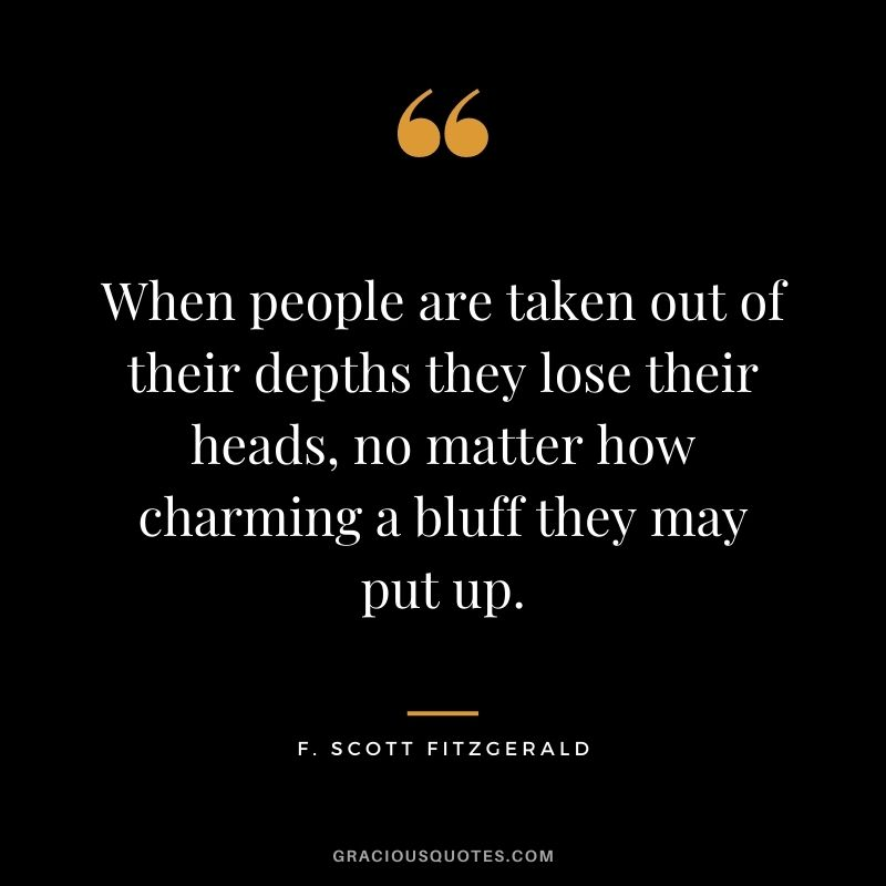 When people are taken out of their depths they lose their heads, no matter how charming a bluff they may put up.