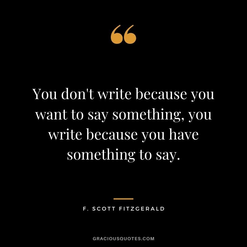You don't write because you want to say something, you write because you have something to say.