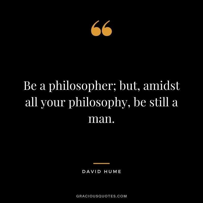 Be a philosopher; but, amidst all your philosophy, be still a man.