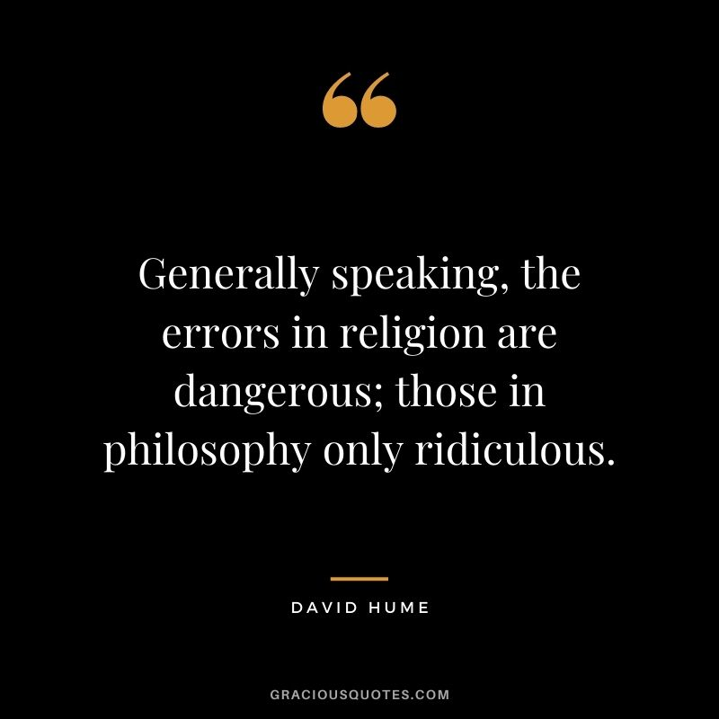 Generally speaking, the errors in religion are dangerous; those in philosophy only ridiculous.
