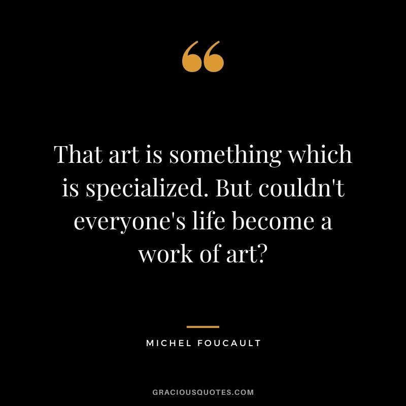 That art is something which is specialized. But couldn't everyone's life become a work of art?