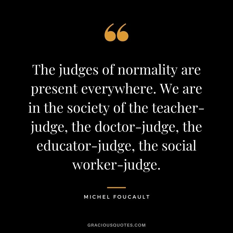 The judges of normality are present everywhere. We are in the society of the teacher-judge, the doctor-judge, the educator-judge, the social worker-judge.