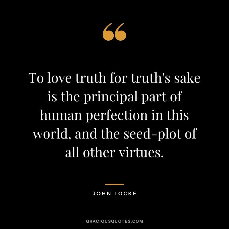 To love truth for truth's sake is the principal part of human perfection in this world, and the seed-plot of all other virtues.