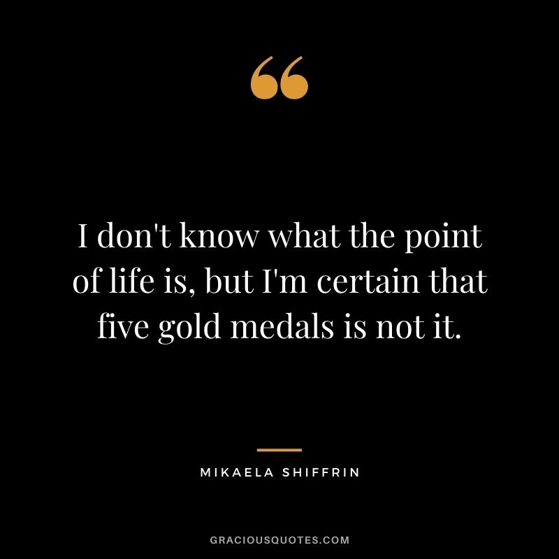 I don't know what the point of life is, but I'm certain that five gold medals is not it.