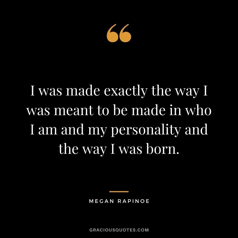 I was made exactly the way I was meant to be made in who I am and my personality and the way I was born.