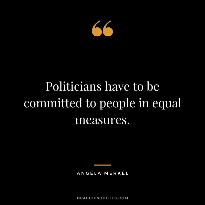 Politicians have to be committed to people in equal measures.