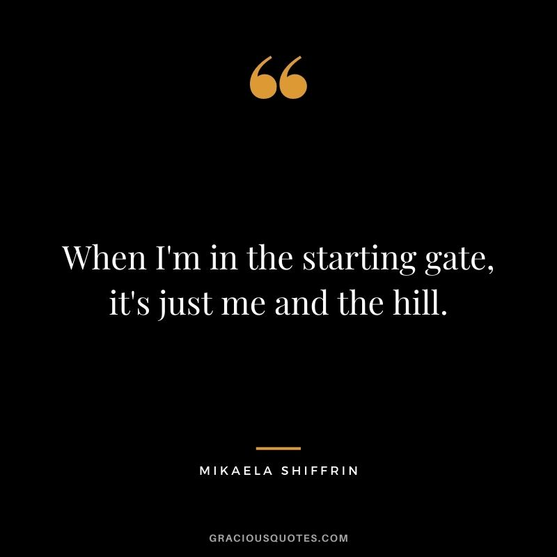 When I'm in the starting gate, it's just me and the hill.