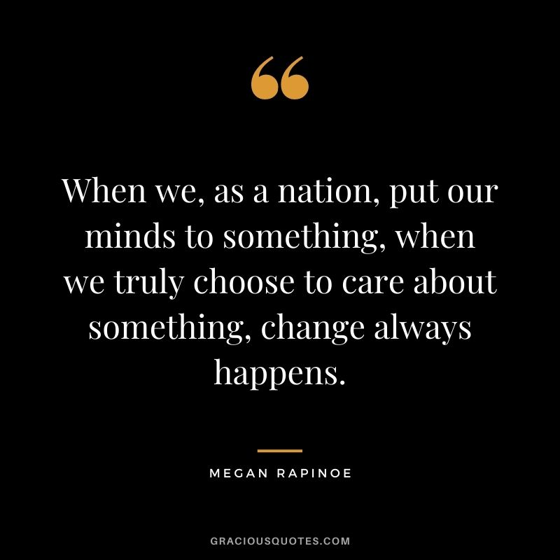 When we, as a nation, put our minds to something, when we truly choose to care about something, change always happens.