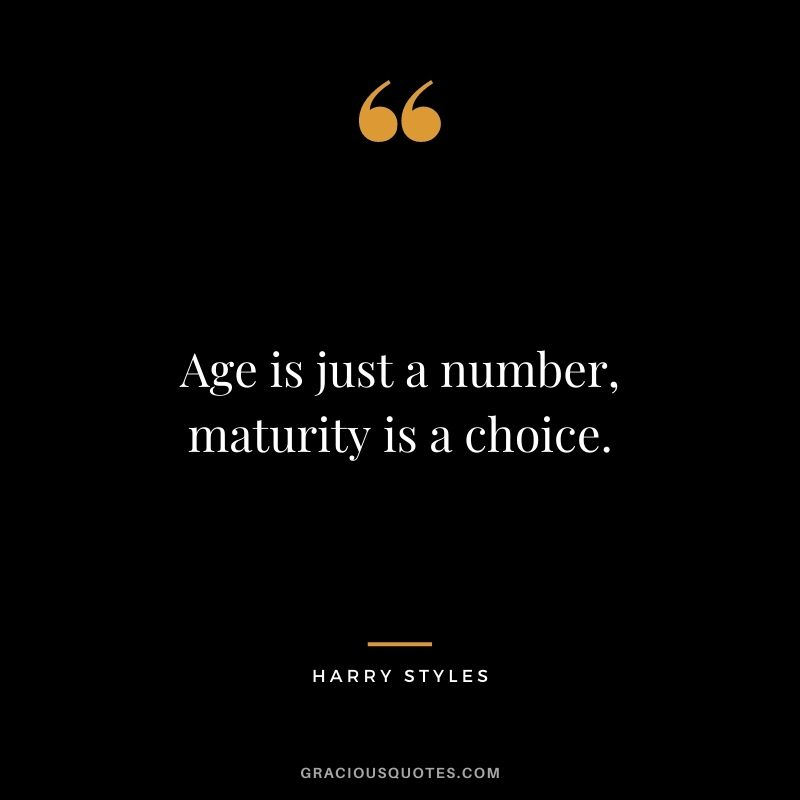 Age is just a number, maturity is a choice.