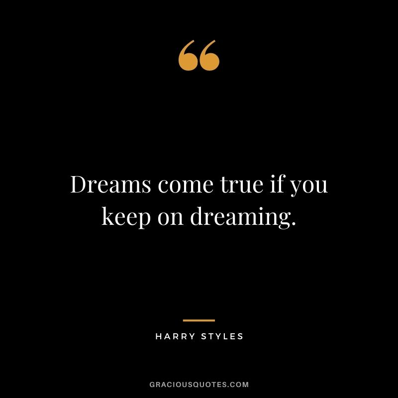 Dreams come true if you keep on dreaming.