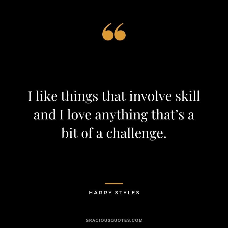 I like things that involve skill and I love anything that's a bit of a challenge.