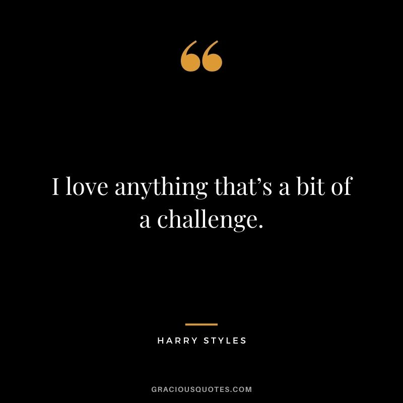 I love anything that's a bit of a challenge.