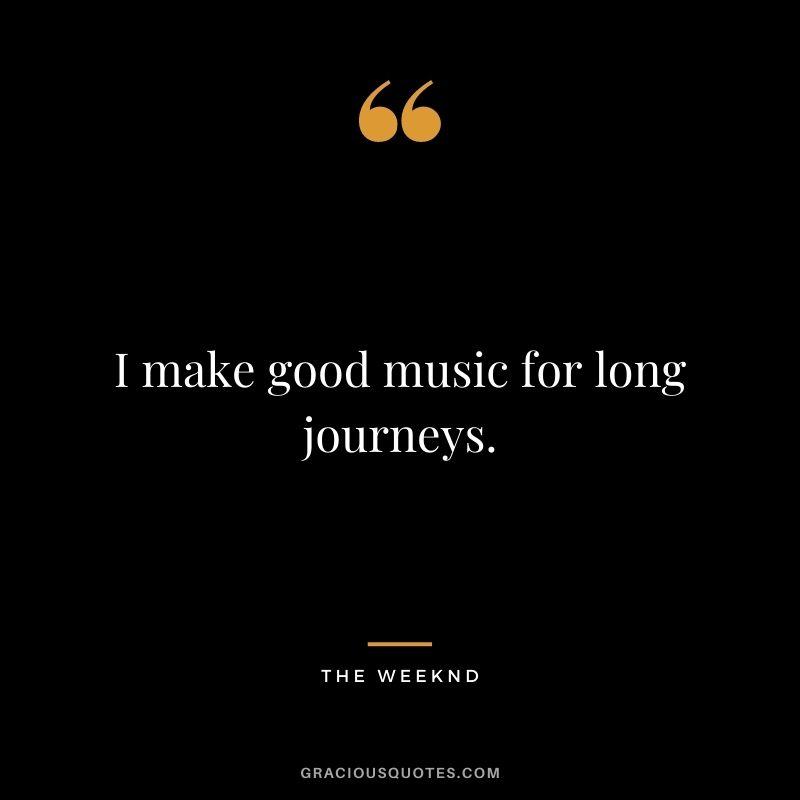 I make good music for long journeys.